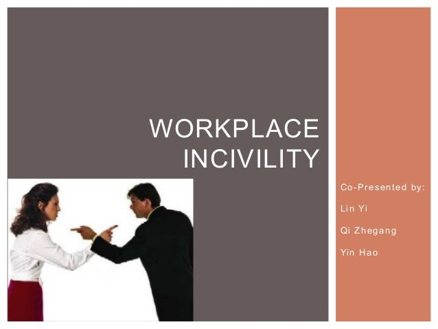 WORKPLACE INCIVILITY                   Co-Presented by:                 L i n Yi                 Qi Zhegang              ...