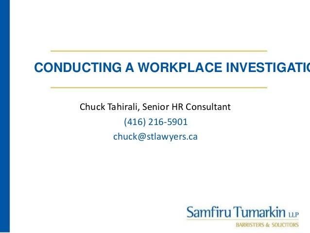 CONDUCTING A WORKPLACE INVESTIGATIO Chuck Tahirali, Senior HR Consultant (416) 216-5901 chuck@stlawyers.ca