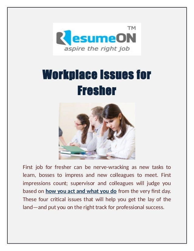 Workplace Issues for Fresher First job for fresher can be nerve-wracking as new tasks to learn, bosses to impress and new ...