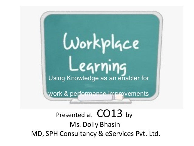 Presented at CO13 by Ms. Dolly Bhasin MD, SPH Consultancy & eServices Pvt. Ltd. Using Knowledge as an enabler for work & p...