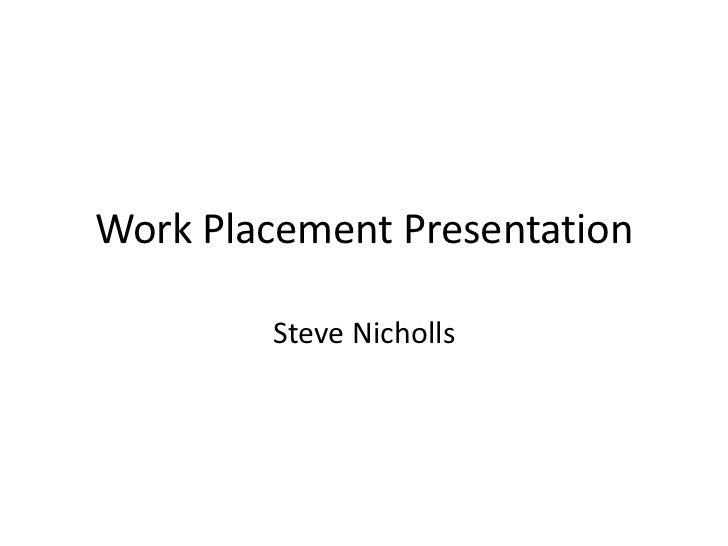 Work Placement Presentation<br />Steve Nicholls<br />