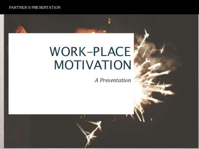 WORK-PLACE MOTIVATION A Presentation PARTNER'S PRESENTATION