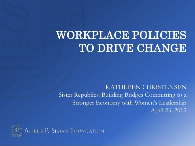 WORKPLACE POLICIES TO DRIVE CHANGE KATHLEEN CHRISTENSEN Sister Republics: Building Bridges Committing to a Stronger Econom...