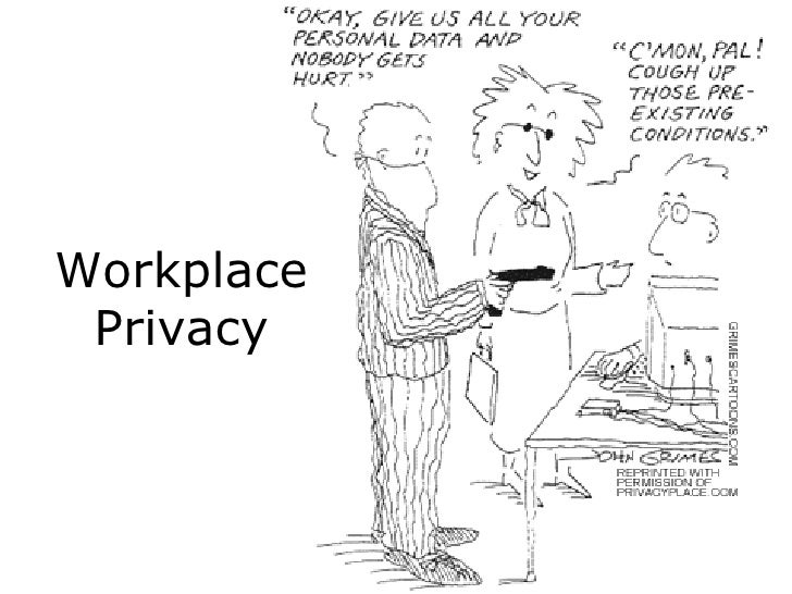 essays on privacy in the workplace Privacy in the workplace essay 1624 words | 7 pages privacy in the workplace in recent times our right to privacy has been under fire, particularly in the workplace with the fear of terrorists in today's world, we have been willing to sacrifice some of our individual rights for the rights of a society as a whole.