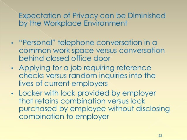 privacy in the workplace How much privacy can your employees expect at work today, it's possible for companies to monitor every aspect of what employees do in the office, from email and surfing the internet to phone conversations but when are you crossing the line there are specific laws, rules, and regulations .