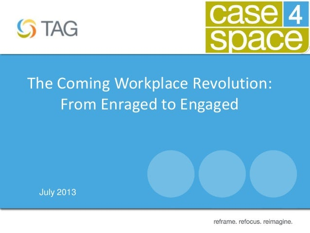 July 2013 The Coming Workplace Revolution: From Enraged to Engaged