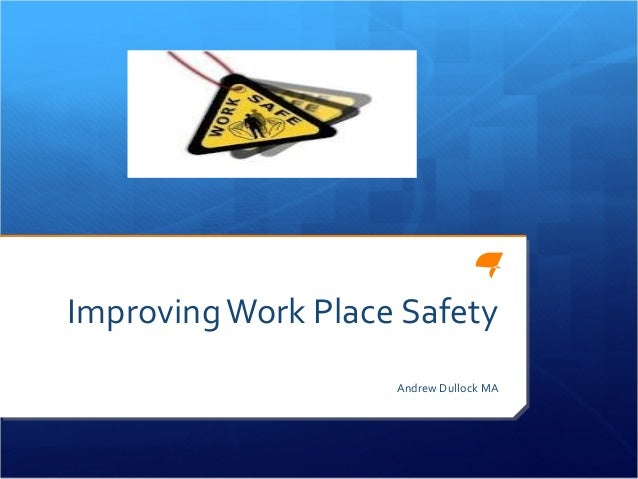 Improving Work Place Safety                    Andrew Dullock MA