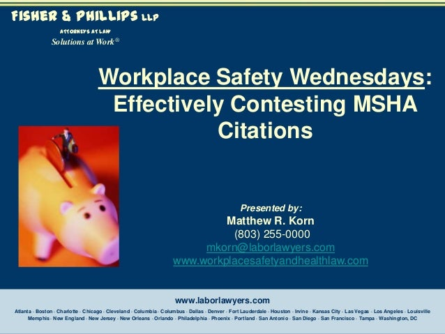 Fisher & Phillips LLP ATTORNEYS AT LAW  Solutions at Work®  Workplace Safety Wednesdays: Effectively Contesting MSHA Citat...