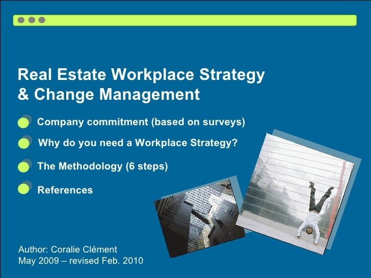 Real Estate Workplace Strategy  & Change Management Author: Coralie Clément  May 2009 – revised Feb. 2010 The Methodology ...