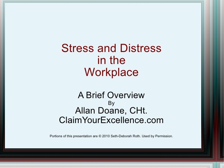 Stress and Distress in the Workplace A Brief Overview By Allan Doane, CHt. ClaimYourExcellence.com Portions of this presen...