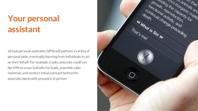 Your personal assistant Virtual personal assistants (VPA) will perform a variety of personal tasks, eventually learning fr...