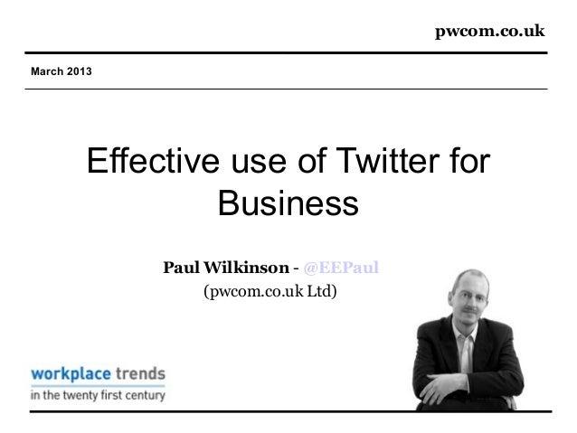 pwcom.co.ukMarch 2013         Effective use of Twitter for                  Business              Paul Wilkinson - @EEPaul...