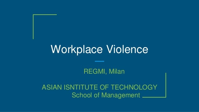 Workplace Violence REGMI, Milan ASIAN ISNTITUTE OF TECHNOLOGY School of Management