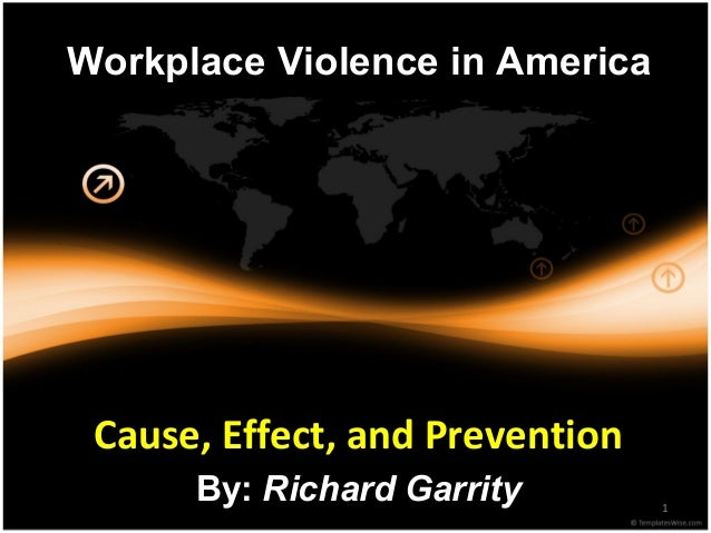 1 Workplace Violence in America Cause, Effect, and Prevention By: Richard Garrity