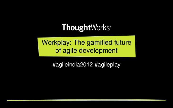 Workplay: The gamified future   of agile development   #agileindia2012 #agileplay