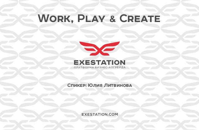 Work, Play & Create Спикер: Юлия Литвинова