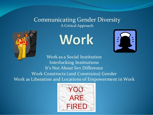 Work as a Social Institution Interlocking Institutions It's Not About Sex Difference Work Constructs (and Constrains) Gend...