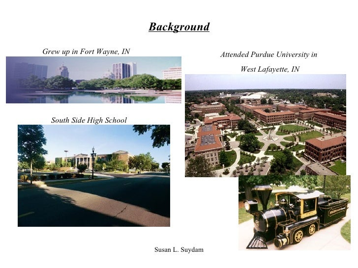 Background Grew up in Fort Wayne, IN Attended Purdue University in  West Lafayette, IN South Side High School
