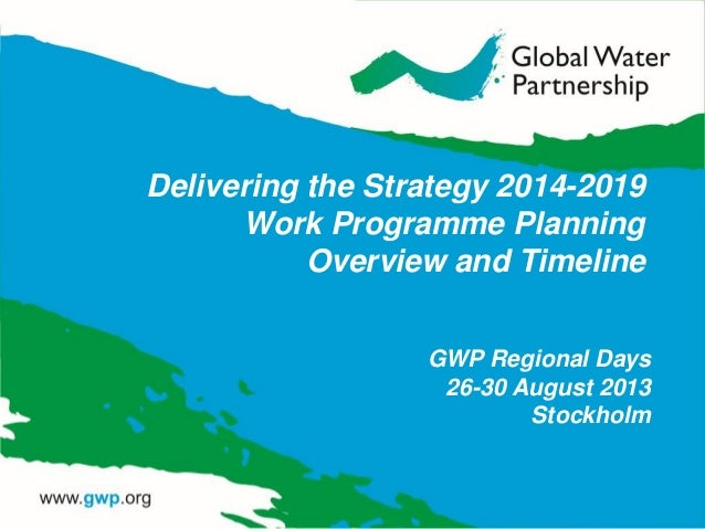Delivering the Strategy 2014-2019 Work Programme Planning Overview and Timeline GWP Regional Days 26-30 August 2013 Stockh...