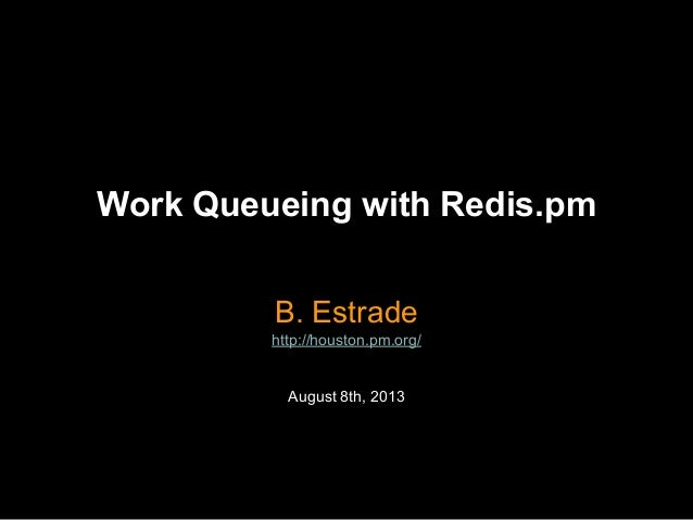 Work Queueing with Redis.pm B. Estrade http://houston.pm.org/ August 8th, 2013
