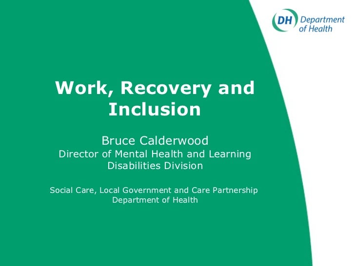 Work, Recovery and Inclusion Bruce Calderwood Director of Mental Health and Learning Disabilities Division Social Care, Lo...