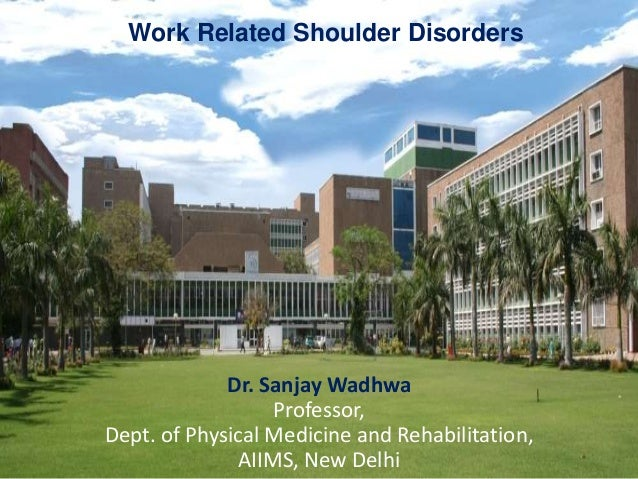 Work Related Shoulder Disorders Dr. Sanjay Wadhwa Professor, Dept. of Physical Medicine and Rehabilitation, AIIMS, New Del...