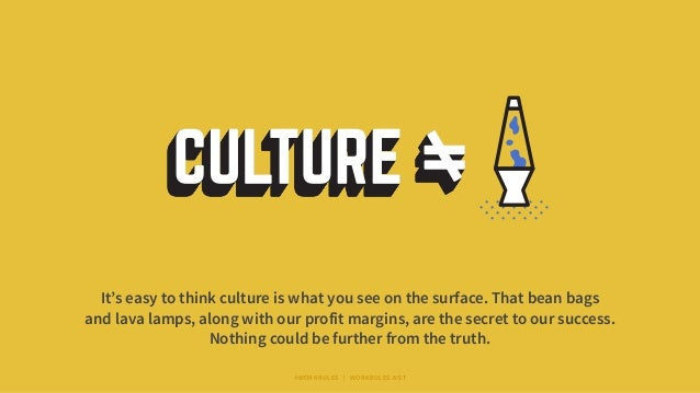 It's easy to think culture is what you see on the surface. That bean bags and lava lamps, along with our profit margins, a...