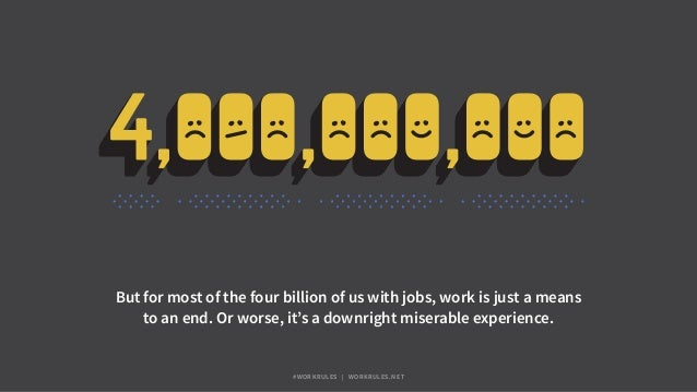 But for most of the four billion of us with jobs, work is just a means to an end. Or worse, it's a downright miserable exp...