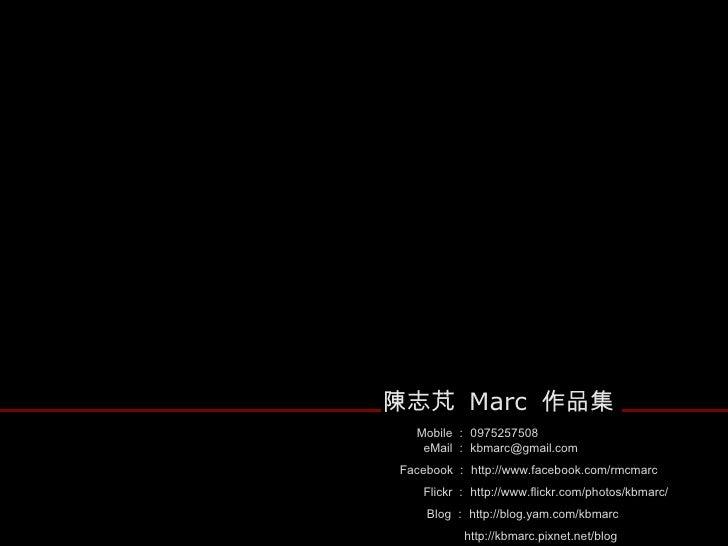 陳志芃  Marc  作品集 Mobile : 0975257508 eMail : [email_address] Facebook : http://www.facebook.com/rmcmarc Flickr : http://www....