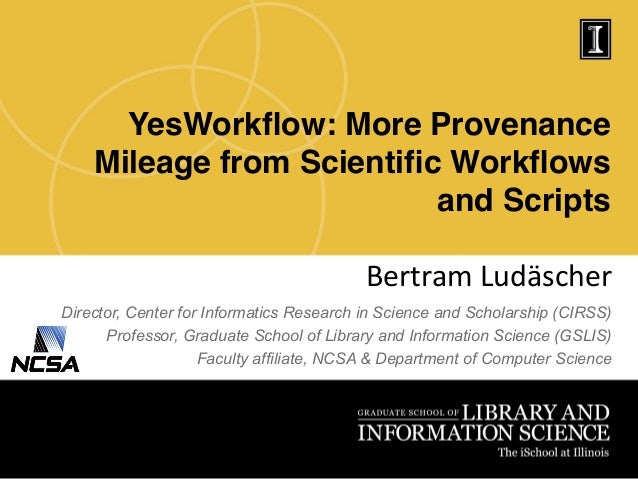 YesWorkflow: More Provenance Mileage from Scientific Workflows and Scripts! Bertram  Ludäscher   Director, Center for Inf...