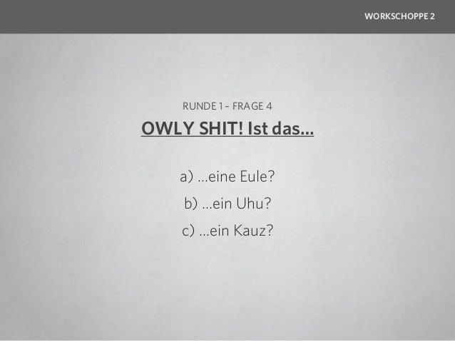 WORKSCHOPPE 2    RUNDE 1 – FRAGE 4OWLY SHIT! Ist das…    a) …eine Eule?    b) …ein Uhu?    c) …ein Kauz?