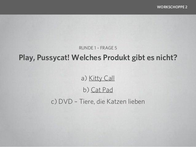 WORKSCHOPPE 2                  RUNDE 1 – FRAGE 5Play, Pussycat! Welches Produkt gibt es nicht?                   a) Kitty ...