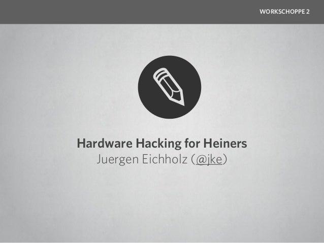 WORKSCHOPPE 2Hardware Hacking for Heiners   Juergen Eichholz (@jke)