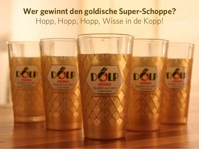 Wer gewinnt den goldische Super-Schoppe?  Hopp, Hopp, Hopp, Wisse in de Kopp!