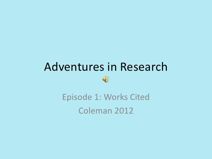 Adventures in Research   Episode 1: Works Cited       Coleman 2012