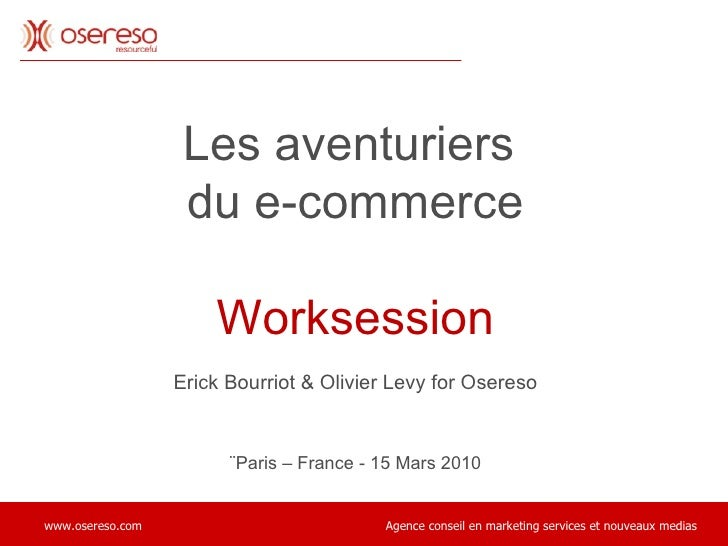 Les aventuriers  du e-commerce Worksession Erick Bourriot & Olivier Levy for Osereso ¨Paris – France - 15 Mars 2010