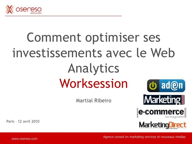 Comment optimiser ses investissements avec le Web Analytics<br />Worksession<br />Martial Ribeiro <br />Paris – 12 avril 2...
