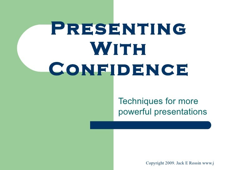 Presenting    With Confidence     Techniques for more     powerful presentations               Copyright 2009. Jack E Ross...
