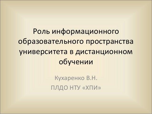 Роль информационногообразовательного пространствауниверситета в дистанционном          обучении         Кухаренко В.Н.    ...