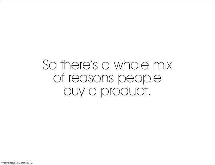 So there's a whole mix                             of reasons people                               buy a product.     Wedn...