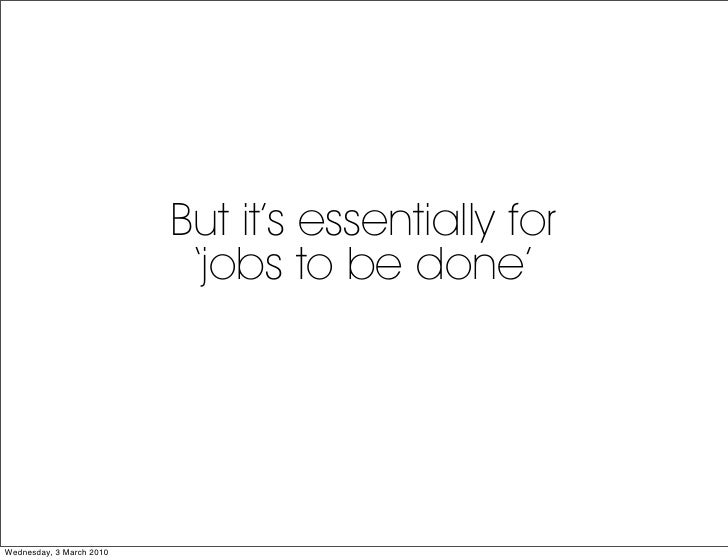 But it's essentially for                            'jobs to be done'     Wednesday, 3 March 2010