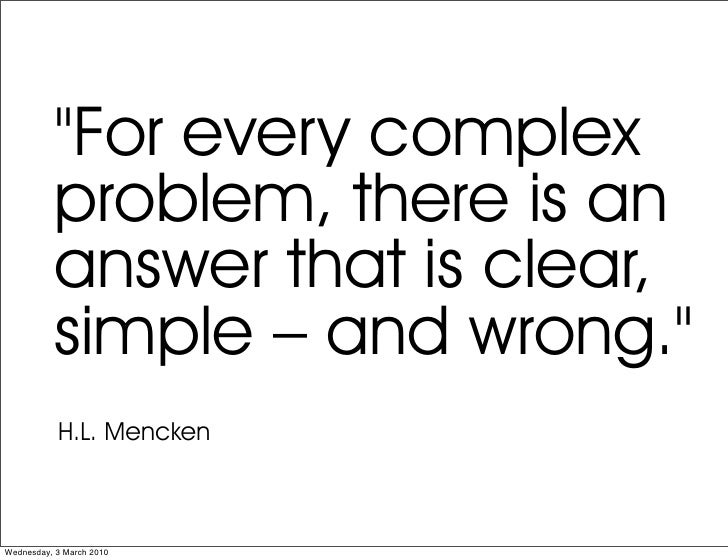 """""""For every complex            problem, there is an            answer that is clear,            simple – and wrong.""""       ..."""