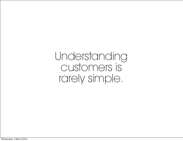 Understanding                             customers is                            rarely simple.     Wednesday, 3 March 20...