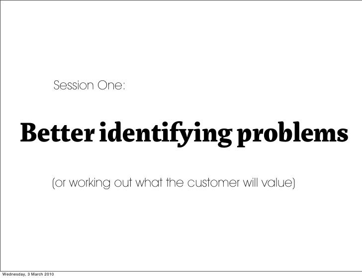 Session One:           Better identifying problems                       (or working out what the customer will value)    ...