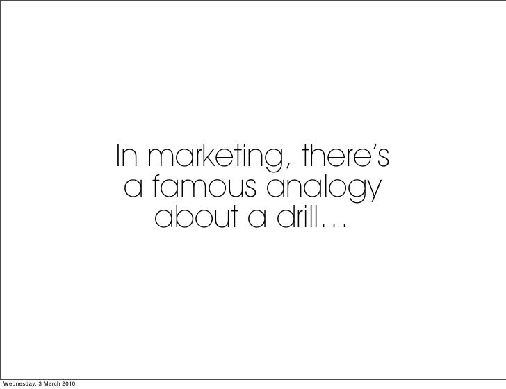 In marketing, there's                            a famous analogy                              about a drill…     Wednesda...