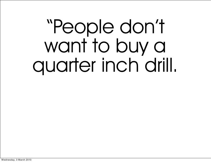 """""""People don't                            want to buy a                           quarter inch drill.    Wednesday, 3 March..."""