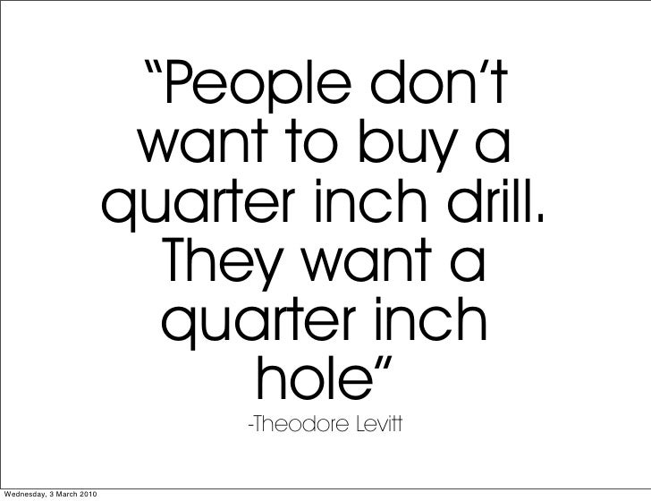 """""""People don't                            want to buy a                           quarter inch drill.                      ..."""