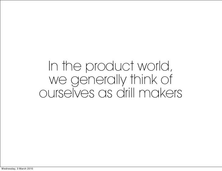 In the product world,                            we generally think of                           ourselves as drill makers...
