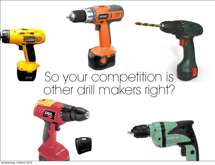 So your competition is                           other drill makers right?     Wednesday, 3 March 2010