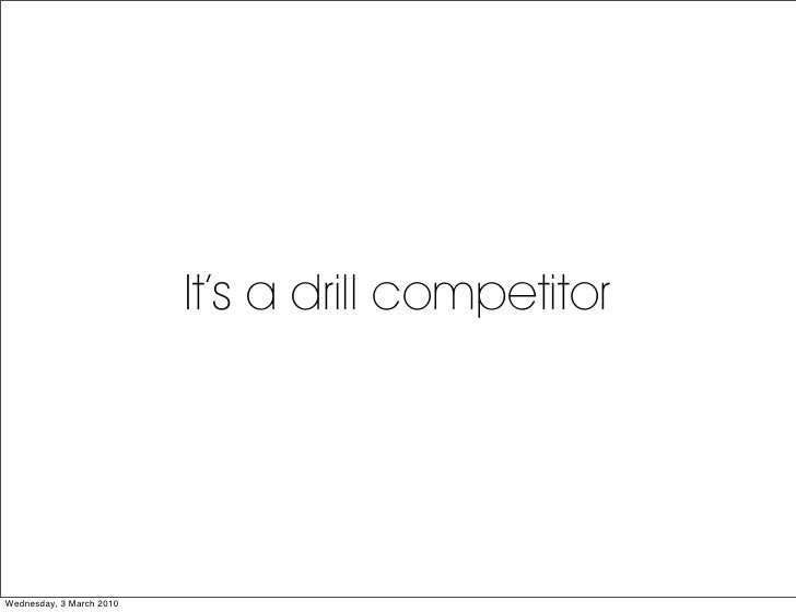 It's a drill competitor     Wednesday, 3 March 2010